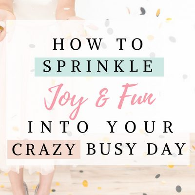 How to Sprinkle Joy and Fun Into Your Crazy Busy Day