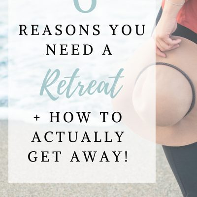 6 Reasons You Need A Retreat (and How to Actually Get Away!)