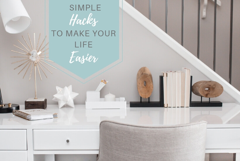 """Desk with text overlay """"Simple Hacks to Make Your Life Easier."""""""