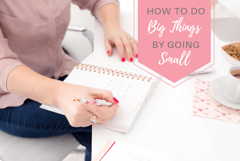 "Woman writing in a notebook with text overlay ""How to Do Big Things By Going Small"""