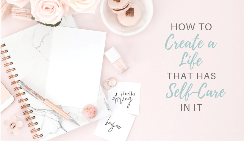 Flowers with text overlay 'How to Create a Life that has Self-Care in it'
